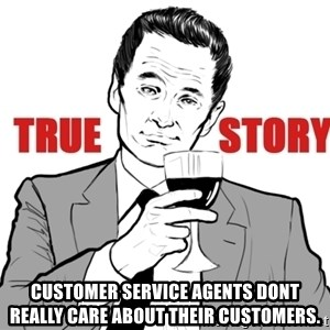 true story - customer service agents dont really care about their customers.