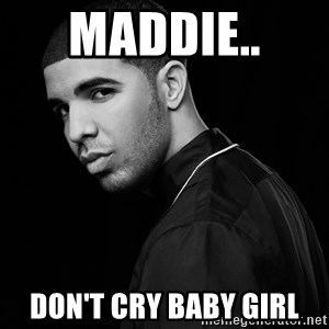 Drake quotes - Maddie..  Don't cry baby girl