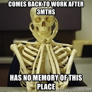 Skeleton waiting - Comes back to work after 3mths Has no memory of this place
