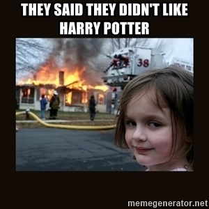 burning house girl - they said they didn't like harry potter