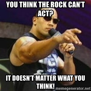 Dwayne 'The Rock' Johnson - You think the Rock can't act? It doesn't matter what you think!