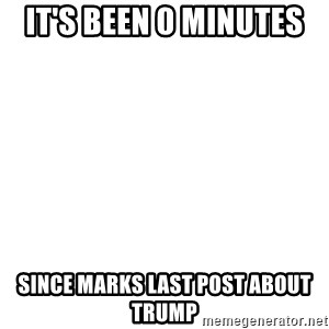 Blank Template - It's been 0 minutes  Since marks last post about Trump