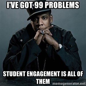 Jay Z problem - i've got 99 problems student engagement is all of them