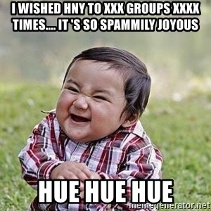 Evil Plan Baby - I WISHED HNY TO XXX GROUPS XXXX TIMES.... it 's so spammily joyous  hue hue hue