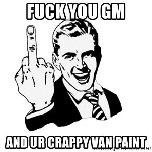 middle finger - Fuck you GM And ur crappy van paint