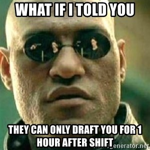 What If I Told You - What if I told you They can only draft you for 1 hour after shift