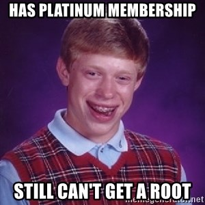 Bad Luck Brian - Has Platinum membership Still can't get a root