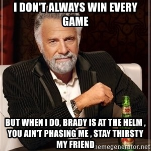 The Most Interesting Man In The World - I don't always win every game But when I do, Brady is at the helm , you ain't phasing me , stay thirsty my friend