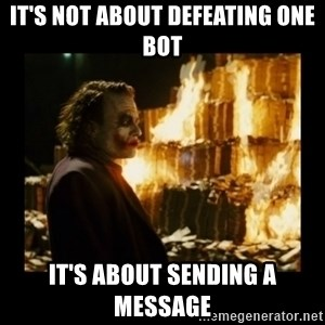 Not about the money joker - It's not about defeating one bot It's about sending a message