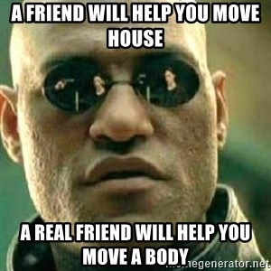 What If I Told You - A friend will help you move house A Real friend will help you move a body