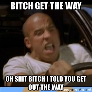 fast and furious - bitch get the way oh shit bitch i told you get out the way