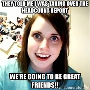 Overly Attached Girlfriend - They told me I was taking over the headcount report We're going to be GREAT friends!!