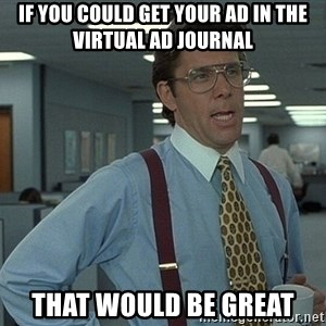 That'd be great guy - If you could get your ad in the virtual ad journal that would be great