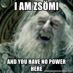 you have no power here - I am Zsömi and you have no power here