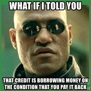 Matrix Morpheus - What if i told you that credit is borrowing money on the condition that you pay it back