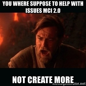 "Obi Wan Kenobi ""You were my brother!"" - You where suppose to help with issues MCI 2.0 Not create more"