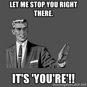 Grammar Guy - let me stop you right there. It's 'you're'!!