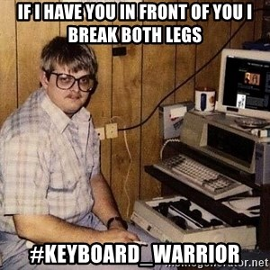 Nerd - if i have you in front of you i break both legs #keyboard_warrior