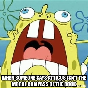 Enraged Spongebob - when someone says Atticus isn't the moral compass of the book