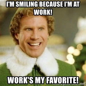 Buddy the Elf - I'm smiling because I'm at work! Work's my FAVORITE!