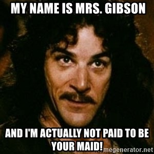 You keep using that word, I don't think it means what you think it means - My name is Mrs. Gibson and I'm actually NOT paid to be your MAID!
