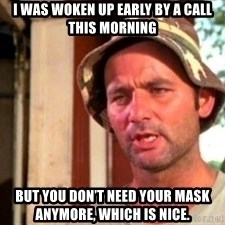 Bill Murray Caddyshack - I was woken up early by a call this morning But you don't need your mask anymore, which is nice.