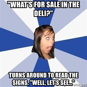 """Annoying Facebook Girl - """"What's for sale in the deli?"""" Turns around to read the signs. """"Well, let's see..."""""""