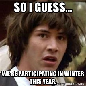 Conspiracy Keanu - So I guess... we're participating in Winter this year.