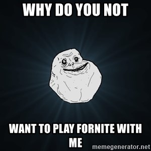 Forever Alone - WHY DO YOU NOT WANT TO PLAY FORNITE WITH ME