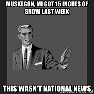 kill yourself guy blank - Muskegon, MI got 15 inches of snow last week this wasn't national news