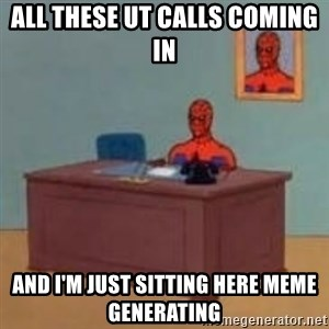 and im just sitting here masterbating - All these UT calls coming in and I'm just sitting here Meme generating