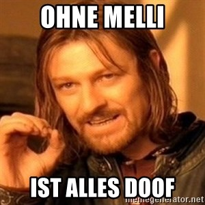 One Does Not Simply - Ohne Melli Ist alles doof