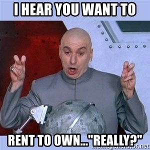"""Dr Evil meme - I hear you want to  rent to own...""""really?"""""""