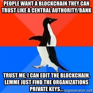 Socially Awesome Awkward Penguin - People want a blockchain they can trust like a central authority/bank trust me, i can edit the blockchain, lemme just find the organizations private keys...