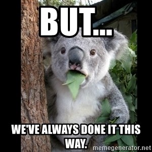 Koala can't believe it - BUT... We've always done it this way.