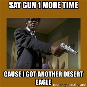 say what one more time - SAY GUN 1 MORE TIME CAUSE I GOT ANOTHER DESERT EAGLE