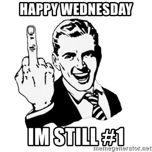 middle finger - Happy Wednesday  Im still #1