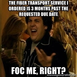 Fuck me right - The fiber transport service I ordered is 3 months past the requested due date FOC me, right?