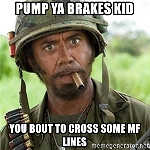 Tropic Thunder Downey - Pump ya brakes kid You bout to cross some mf lines