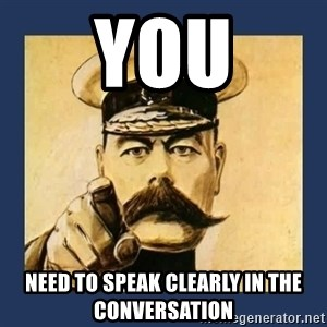your country needs you - You need to speak clearly in the conversation