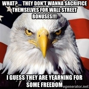 Freedom Eagle  - what?.... they don't wanna sacrifice themselves for wall street bonuses!!! i guess they are yearning for some freedom