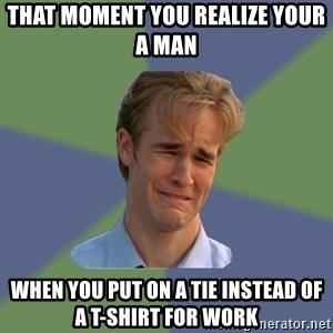 Sad Face Guy - That moment you realize your a man  When you put on a tie instead of a T-Shirt for work