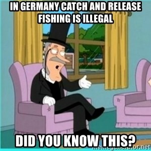 buzz killington - In Germany catch and release fishing is illegal Did you know this?