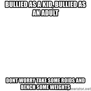 Blank Template - Bullied AS A KID, BULLIED AS AN ADULT dONT WORRY TAKE SOME ROIDS AND BENCH SOME WEIGHTS