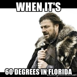 Winter is Coming - When It's 60 degrees in Florida