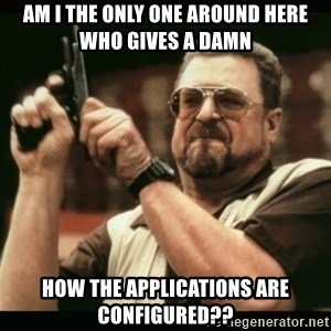 am i the only one around here - Am I the only one around here who gives a damn how the applications are configured??