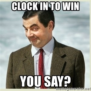 MR bean - Clock in to win  You say?