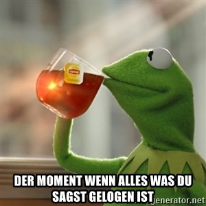 Kermit The Frog Drinking Tea - Der moment wenn alles was du sagst gelogen ist