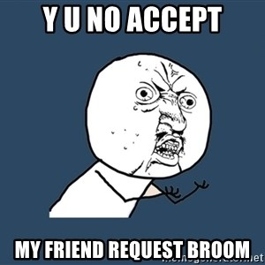 Y U No - Y U NO ACCEPT MY FRIEND REQUEST BROOM