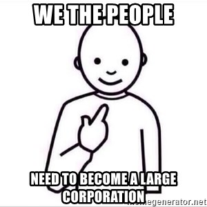 Guess who ? - We The People need to become a large corporation